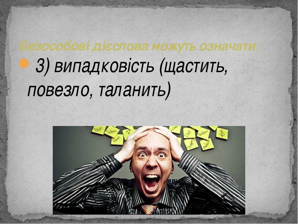 3) випадковість (щастить, повезло, таланить) Безособові дієслова можуть озна...