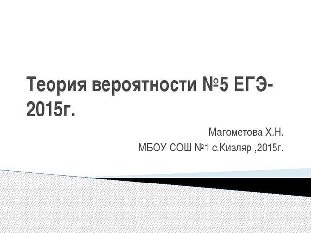 Теория вероятности №5 ЕГЭ-2015г. Магометова Х.Н. МБОУ СОШ №1 с.Кизляр ,2015г.