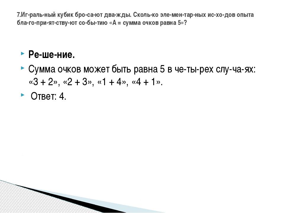 Решение. Сумма очков может быть равна 5 в четырех случаях: «3 + 2», «2...