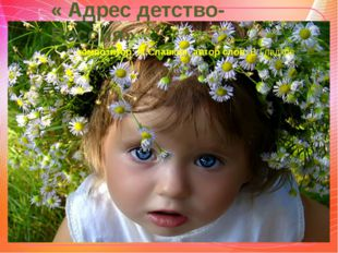 « Адрес детство- Россия» композитор: М.Славкин, автор слов: В.Гладков