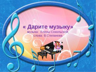 « Дарите музыку» музыка: Елены Сокольской, слова: В.Степанова