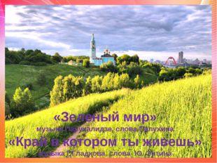 «Зеленый мир» музыка Парухалидзе, слова Палухина «Край в котором ты живешь» м