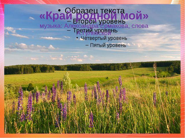 «Край родной мой» музыка: Александра Ермакова, слова А.Гулевской