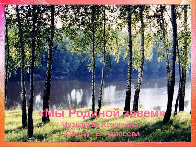 «Мы Родиной зовем» Музыка В. Кожухина, Слова Е. Карасева