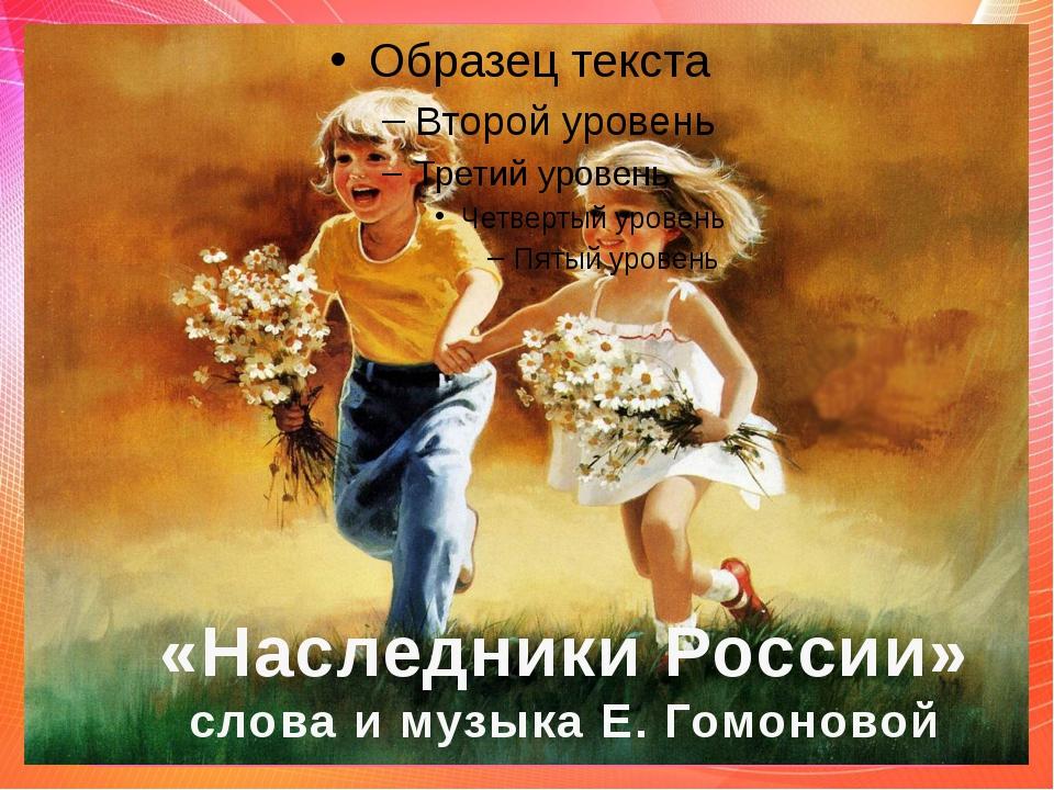 «Наследники России» слова и музыка Е.Гомоновой «Наследники России» слова и м...