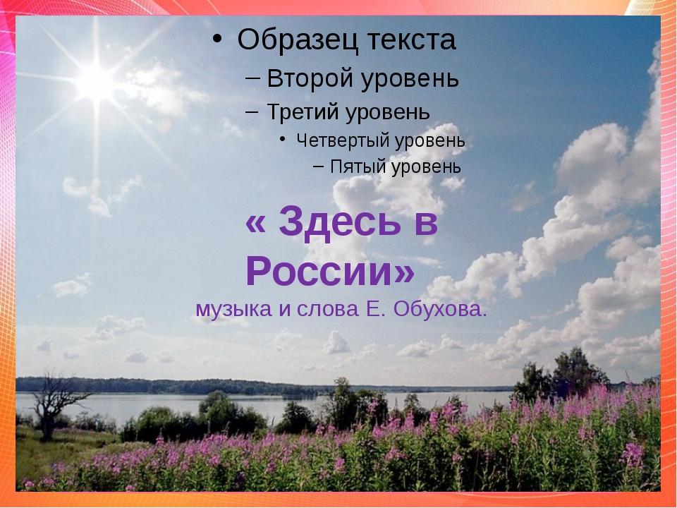 « Здесь в России» музыка и слова Е. Обухова.