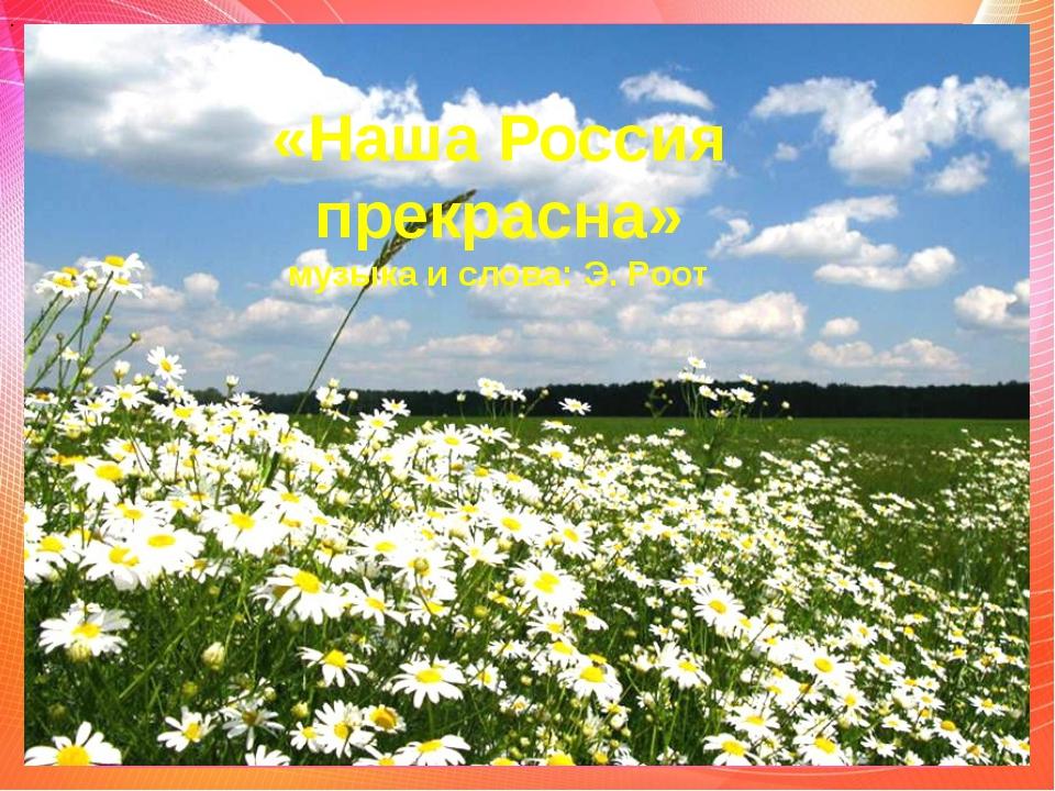 «Наша Россия прекрасна» музыка и слова: Э. Роот .