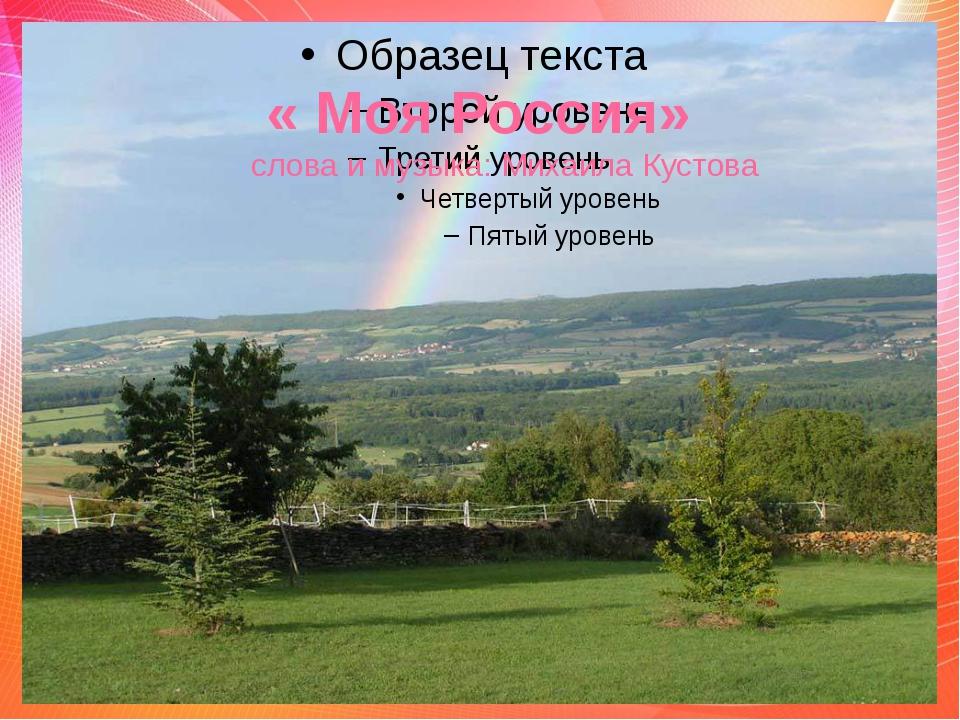 « Моя Россия» слова и музыка: Михаила Кустова .