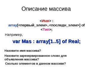 Описание массива  : array[..] of ; Например, var Mas : array[1..5] of Real; Н