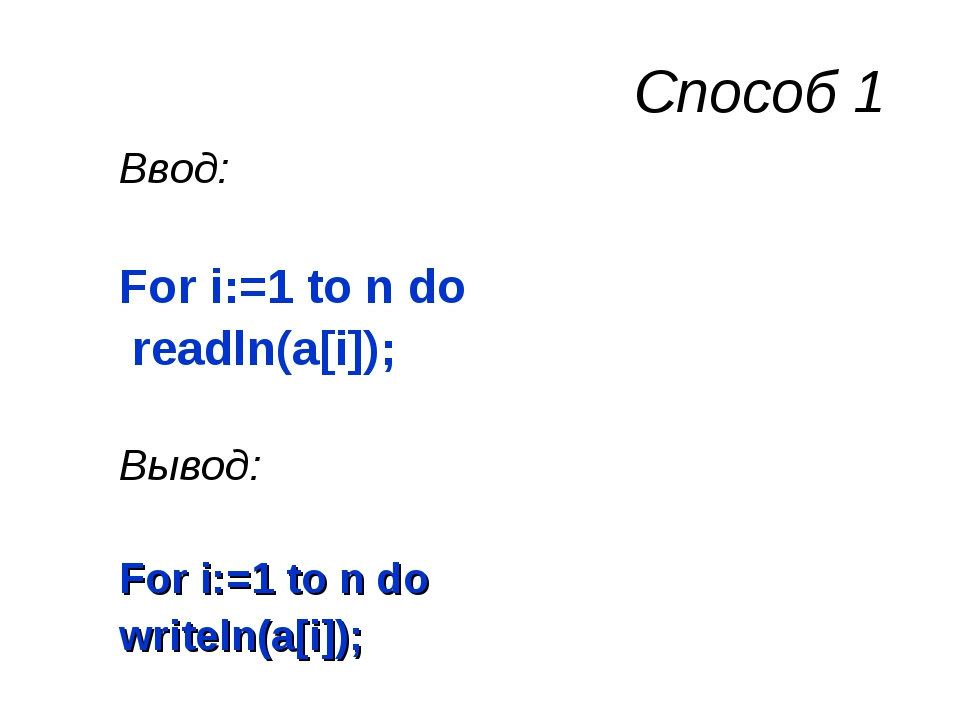 Способ 1 Ввод: For i:=1 to n do readln(a[i]); Вывод: For i:=1 to n do writeln...