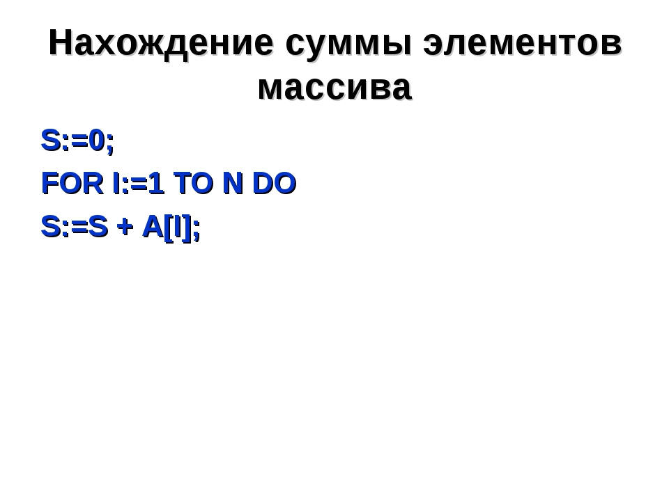 Нахождение суммы элементов массива S:=0; FOR I:=1 TO N DO S:=S + A[I];