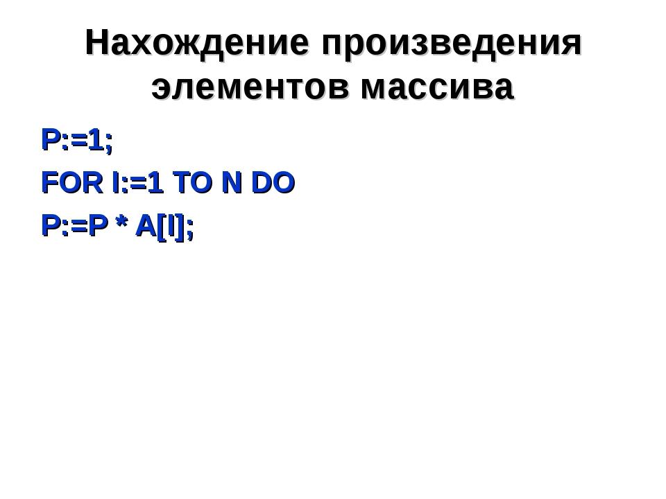 Нахождение произведения элементов массива P:=1; FOR I:=1 TO N DO P:=P * A[I];
