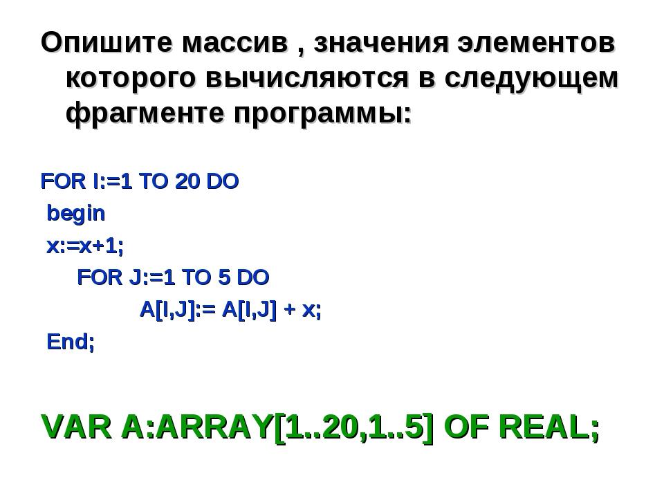Опишите массив , значения элементов которого вычисляются в следующем фрагмент...