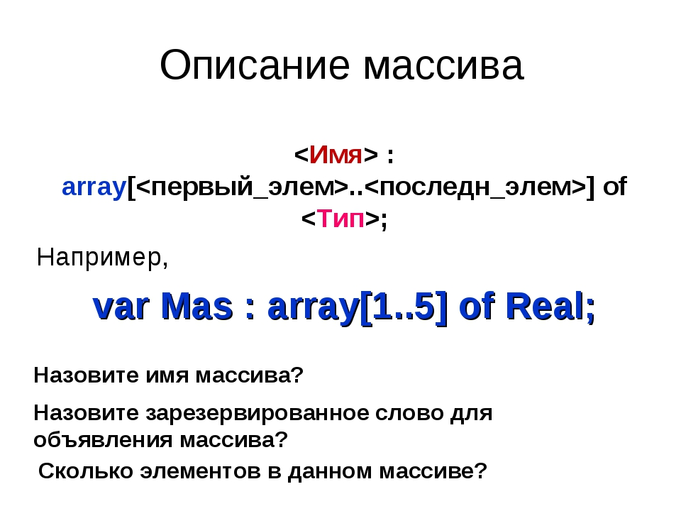 Описание массива  : array[..] of ; Например, var Mas : array[1..5] of Real; Н...