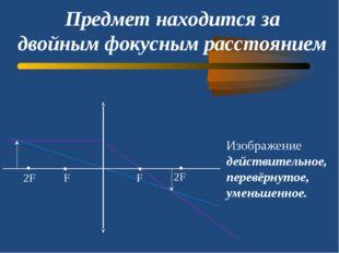 Предмет находится за двойным фокусным расстоянием Изображение действительное,