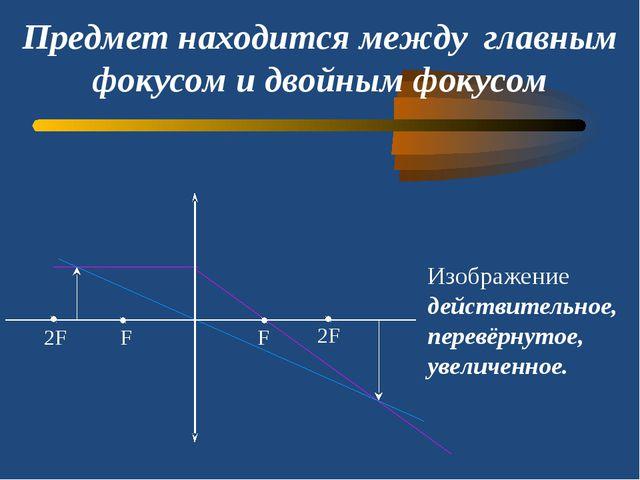 Предмет находится между главным фокусом и двойным фокусом Изображение действи...