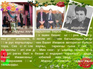 Вахит Имамов бүгенге татар әдәбиятының абруйлы һәм әйдәп баручы язучыларынна