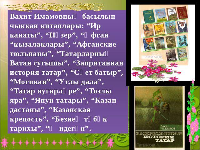 """Вахит Имамовның басылып чыккан китаплары: """"Ир канаты"""", """"Нәзер"""", """"Әфган """"кыза..."""