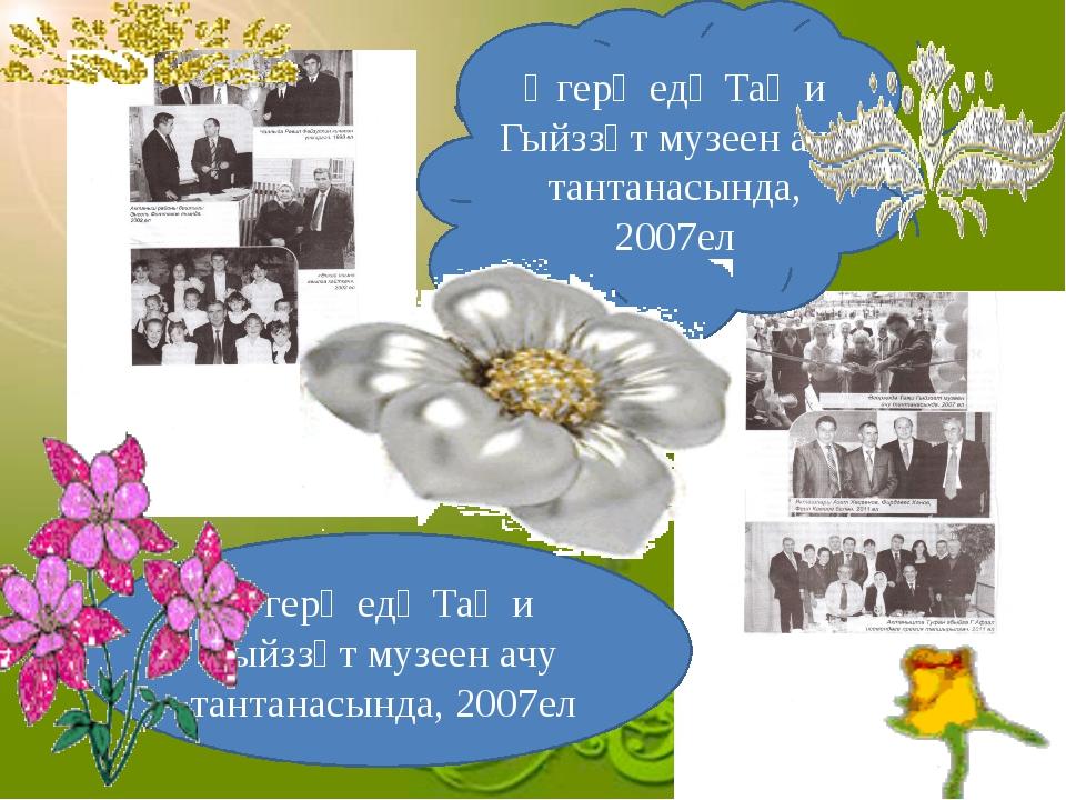 Әгерҗедә Таҗи Гыйззәт музеен ачу тантанасында, 2007ел Әгерҗедә Таҗи Гыйззәт...