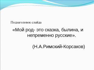 Подзаголовок слайда «Мой род- это сказка, былина, и непременно русские». (Н.