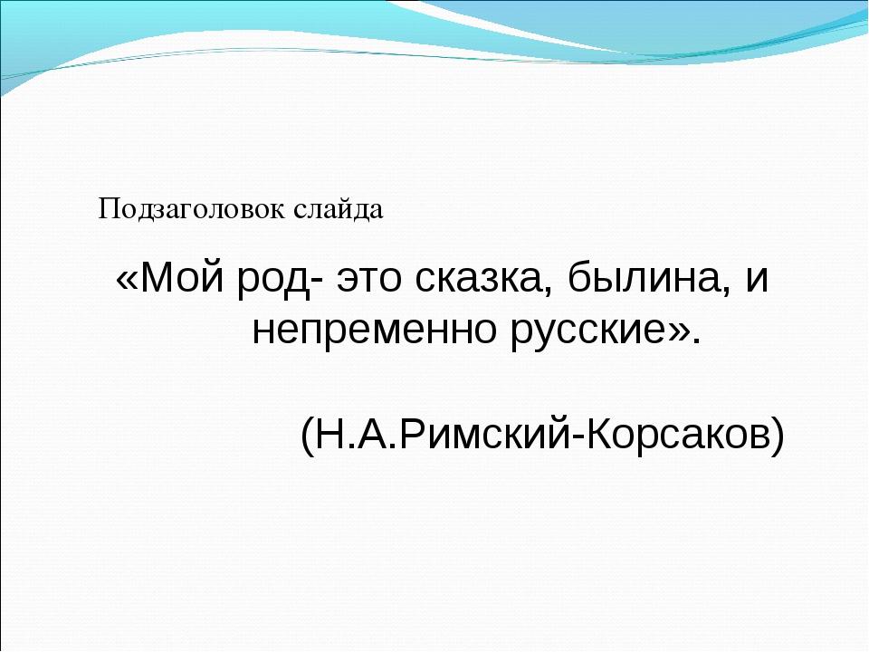 Подзаголовок слайда «Мой род- это сказка, былина, и непременно русские». (Н....