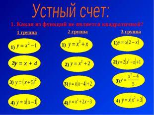 1. Какая из функций не является квадратичной? 1 группа 2 группа 3 группа у =