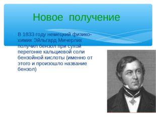 В 1833 году немецкий физико-химик Эйльгард Мичерлих получил бензол при сухой
