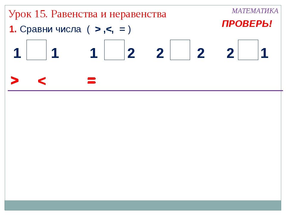 1. Сравни числа ( > , Урок 15. Равенства и неравенства < 2 1 1 2 2 1 1 2 = >...