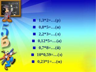 1,3*2=…(р) 0,8*5=…(и) 2,2*3=…(л) 0,12*5=…(а) 0,7*8=…(й) 10*0,59=…(э) 0,23*1=…