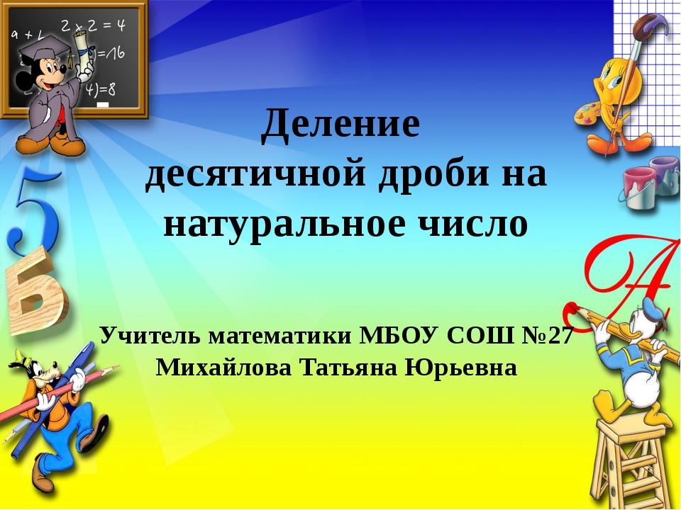 Деление десятичной дроби на натуральное число Учитель математики МБОУ СОШ №27...