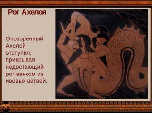 Рог Ахелоя Опозоренный Ахелой отступил, прикрывая недостающий рог венком из и