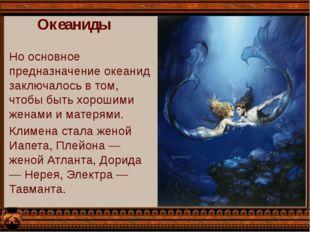 Океаниды Но основное предназначение океанид заключалось в том, чтобы быть хор