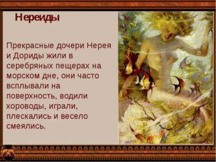 Нереиды Прекрасные дочери Нерея и Дориды жили в серебряных пещерах на морском