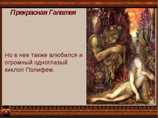 Прекрасная Галатея Но в нее также влюбился и огромный одноглазый киклоп Полиф
