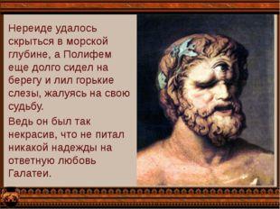 Нереиде удалось скрыться в морской глубине, а Полифем еще долго сидел на бере