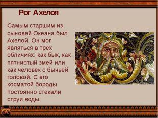 Рог Ахелоя Самым старшим из сыновей Океана был Ахелой. Он мог являться в трех