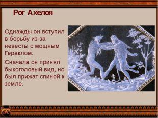 Рог Ахелоя Однажды он вступил в борьбу из-за невесты с мощным Гераклом. Снача