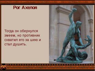 Рог Ахелоя Тогда он обернулся змеем, но противник схватил его за шею и стал д