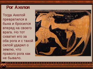 Рог Ахелоя Тогда Ахелой превратился в быка и бросился вперед на своего врага.