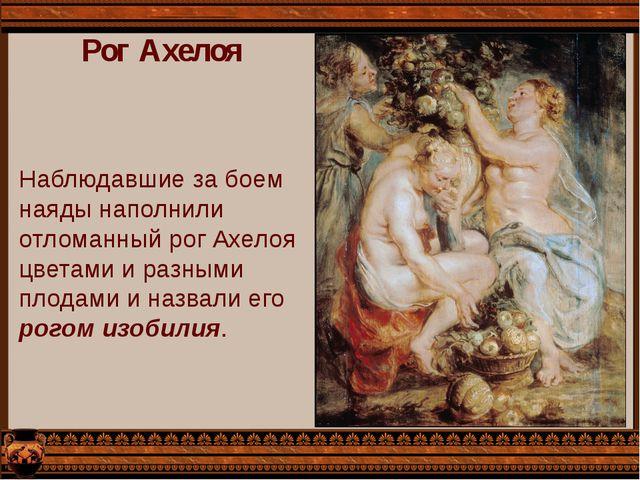 Рог Ахелоя Наблюдавшие за боем наяды наполнили отломанный рог Ахелоя цветами...
