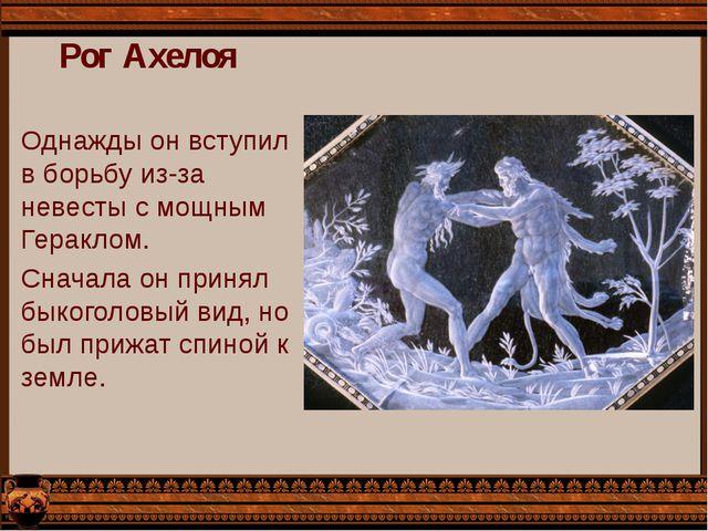 Рог Ахелоя Однажды он вступил в борьбу из-за невесты с мощным Гераклом. Снача...