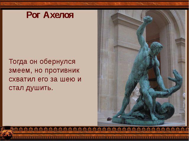 Рог Ахелоя Тогда он обернулся змеем, но противник схватил его за шею и стал д...