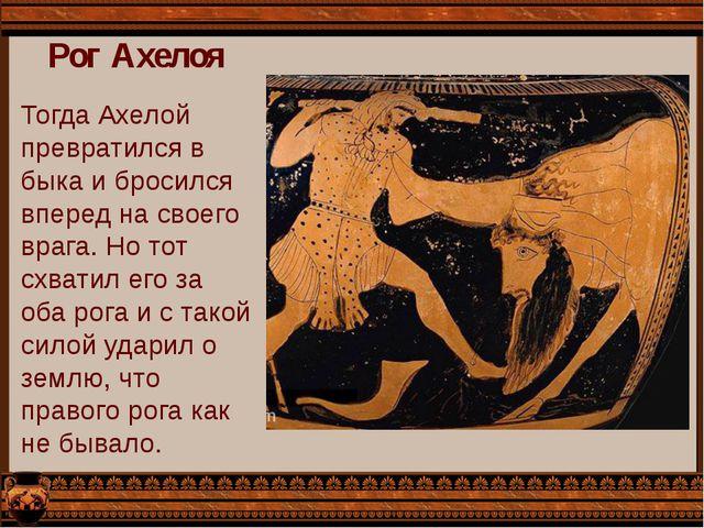 Рог Ахелоя Тогда Ахелой превратился в быка и бросился вперед на своего врага....