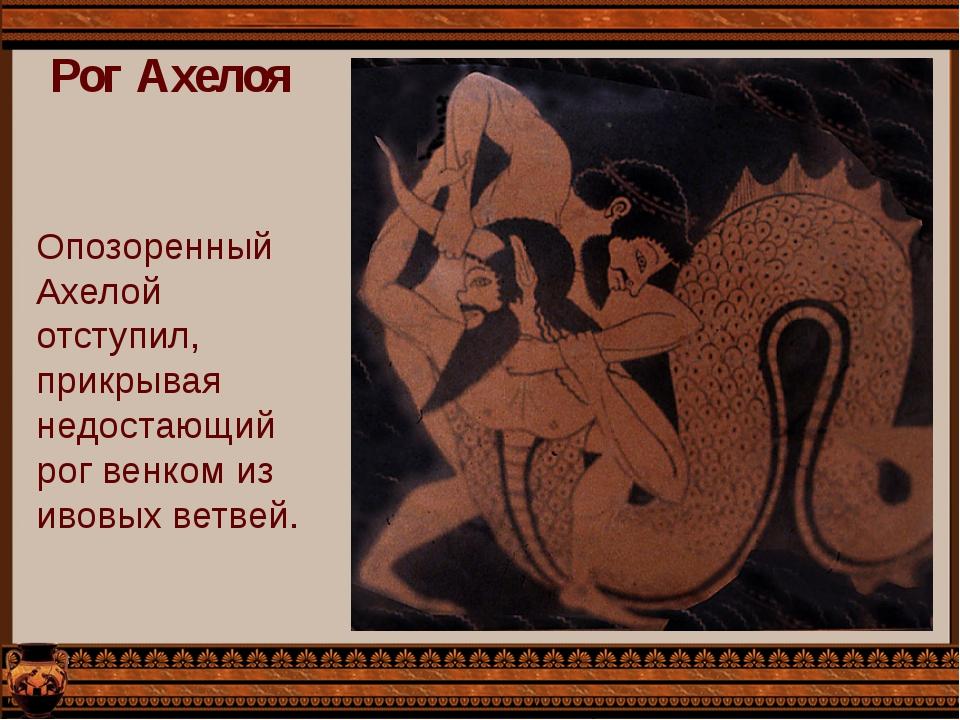 Рог Ахелоя Опозоренный Ахелой отступил, прикрывая недостающий рог венком из и...