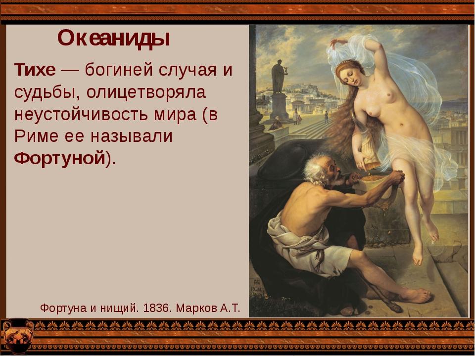 Океаниды Тихе — богиней случая и судьбы, олицетворяла неустойчивость мира (в...