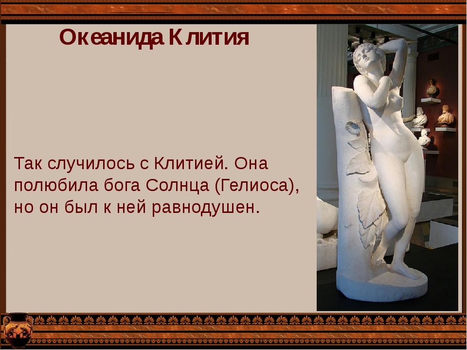 Океанида Клития Так случилось с Клитией. Она полюбила бога Солнца (Гелиоса),...