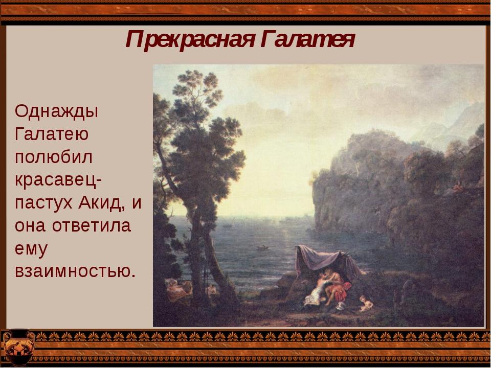Прекрасная Галатея Однажды Галатею полюбил красавец-пастух Акид, и она ответи...