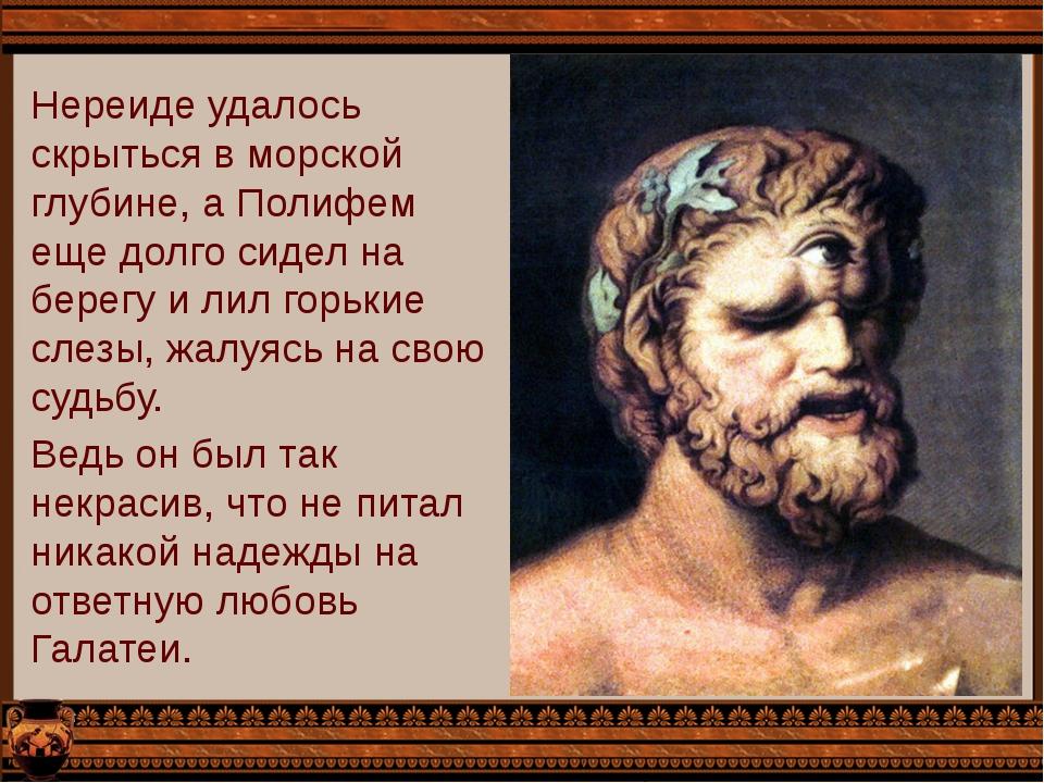 Нереиде удалось скрыться в морской глубине, а Полифем еще долго сидел на бере...