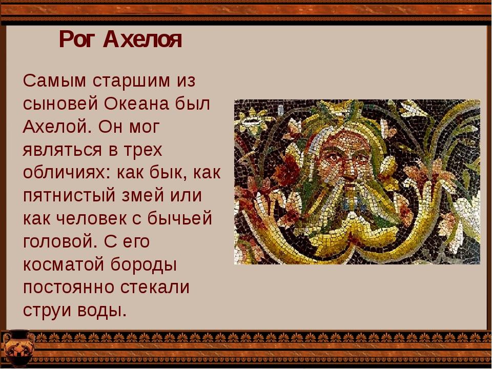 Рог Ахелоя Самым старшим из сыновей Океана был Ахелой. Он мог являться в трех...