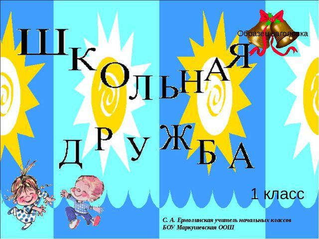1 класс С. А. Ермолинская учитель начальных классов БОУ Маркушевская ООШ